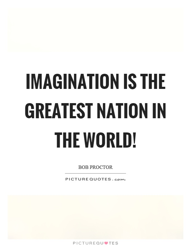 Imagination is the greatest nation in the world! Picture Quote #1