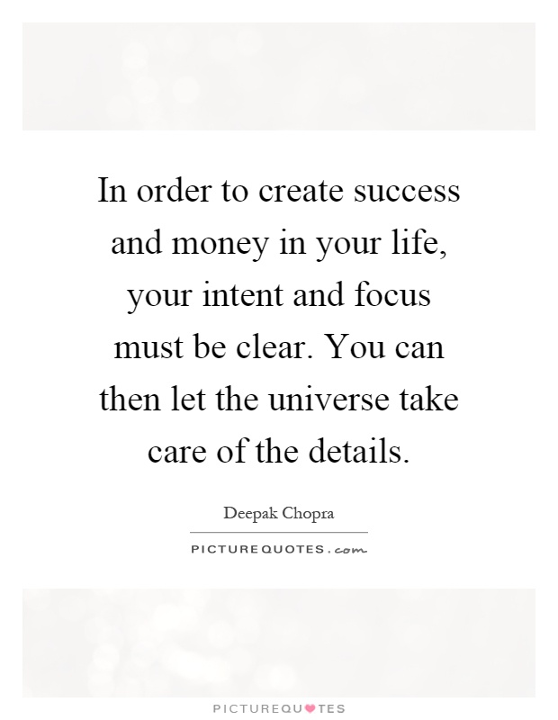 In order to create success and money in your life, your intent and focus must be clear. You can then let the universe take care of the details Picture Quote #1