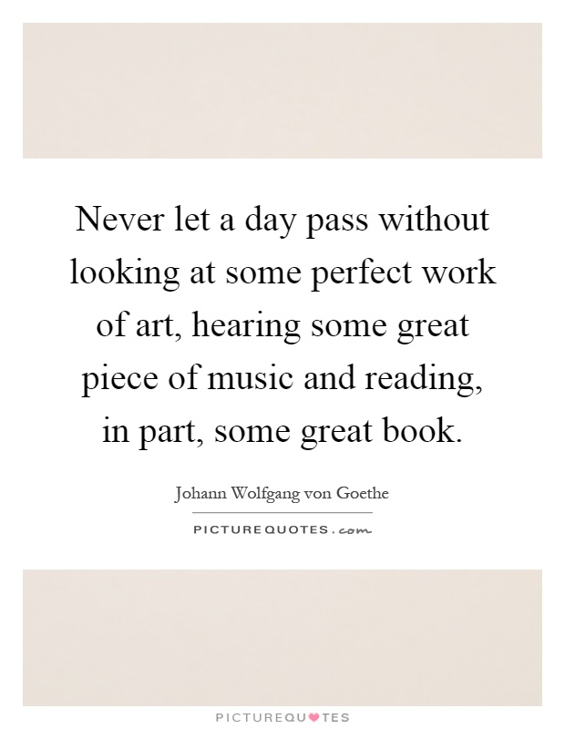 Never let a day pass without looking at some perfect work of art, hearing some great piece of music and reading, in part, some great book Picture Quote #1