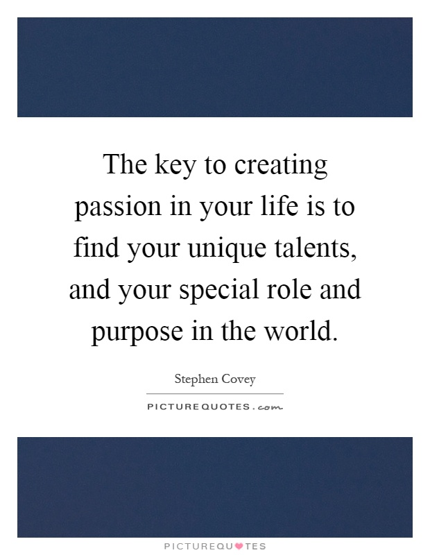 The key to creating passion in your life is to find your unique talents, and your special role and purpose in the world Picture Quote #1