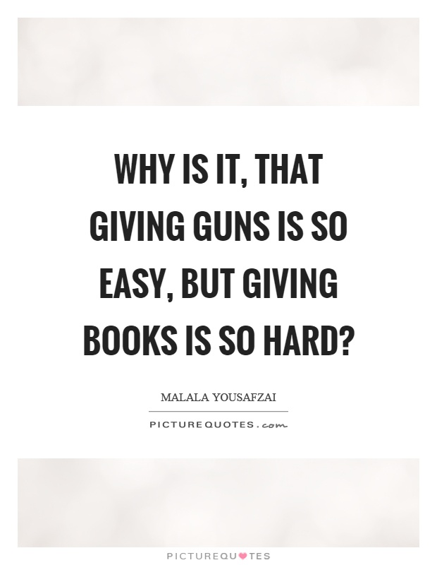 Why is it, that giving guns is so easy, but giving books is so hard? Picture Quote #1