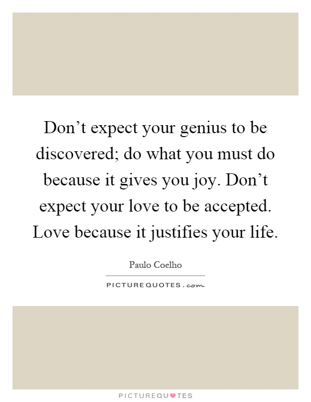Don't expect your genius to be discovered; do what you must do because it gives you joy. Don't expect your love to be accepted. Love because it justifies your life Picture Quote #1