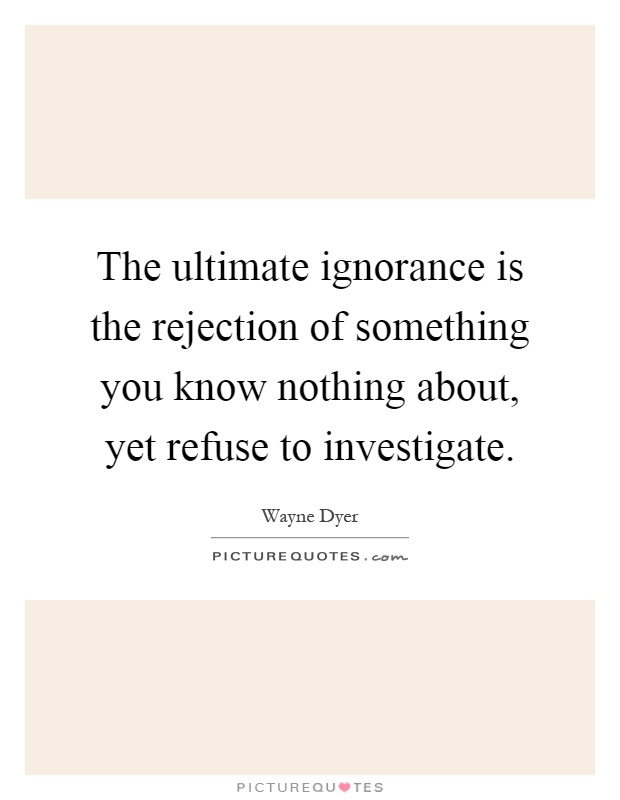 the ultimate ignorance is the rejection of something you