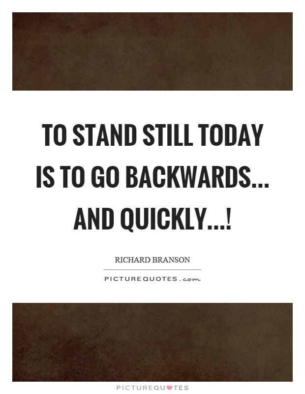 To stand still today is to go backwards... and quickly...! Picture Quote #1