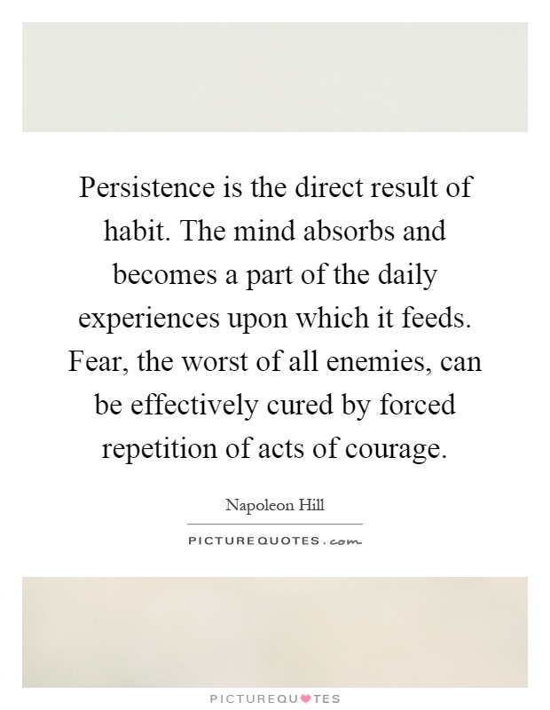 Persistence is the direct result of habit. The mind absorbs and becomes a part of the daily experiences upon which it feeds. Fear, the worst of all enemies, can be effectively cured by forced repetition of acts of courage Picture Quote #1