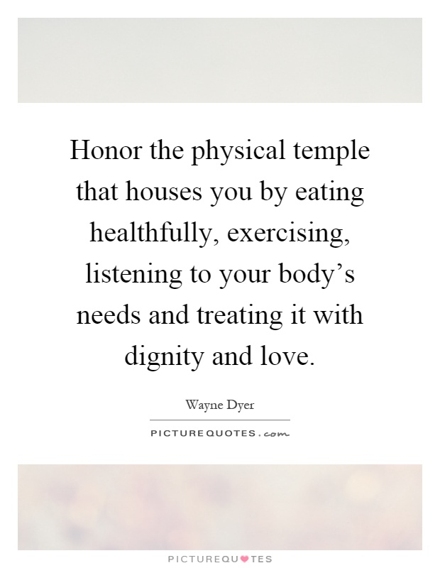 Honor the physical temple that houses you by eating healthfully, exercising, listening to your body's needs and treating it with dignity and love Picture Quote #1