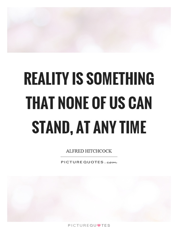 Reality is something that none of us can stand, at any time Picture Quote #1
