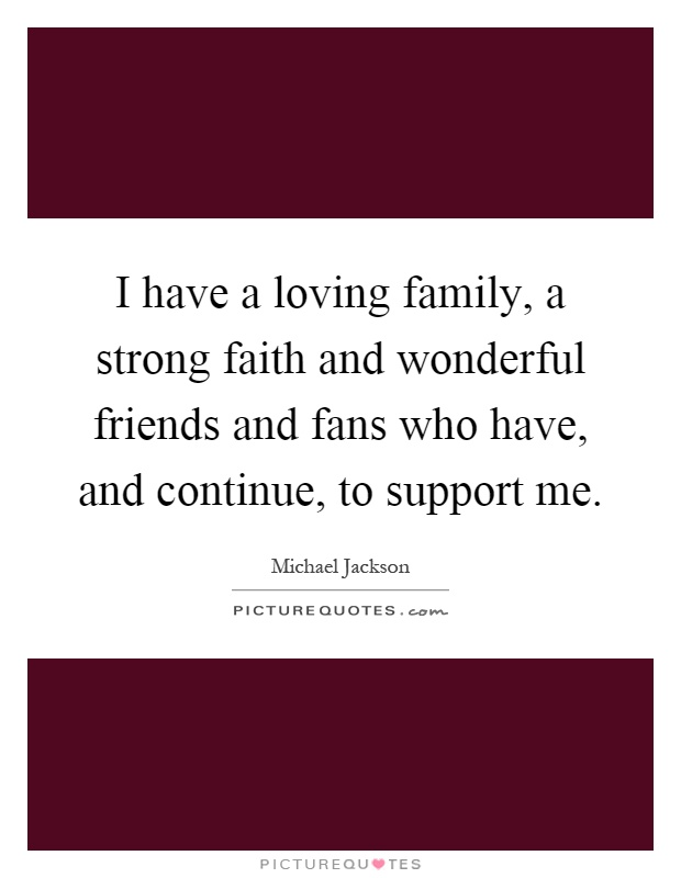 I have a loving family, a strong faith and wonderful friends and fans who have, and continue, to support me Picture Quote #1