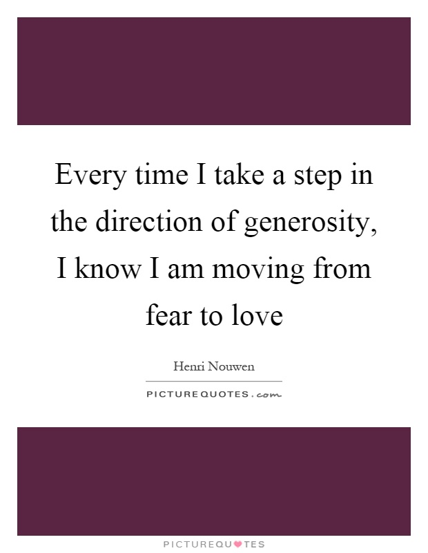Every time I take a step in the direction of generosity, I know I am moving from fear to love Picture Quote #1