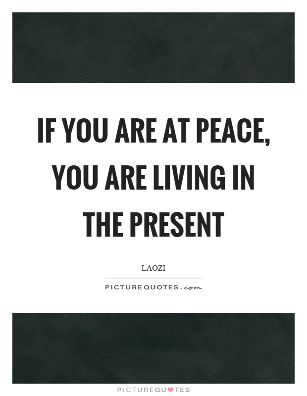 If you are at peace, you are living in the present Picture Quote #1