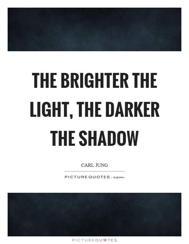 The brighter the light, the darker the shadow Picture Quote #1