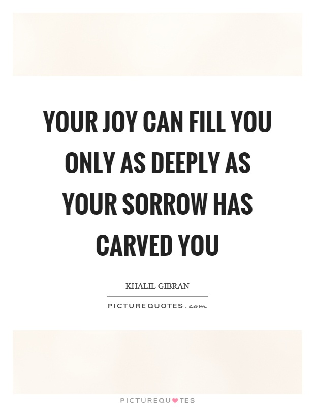 Your joy can fill you only as deeply as your sorrow has carved you Picture Quote #1