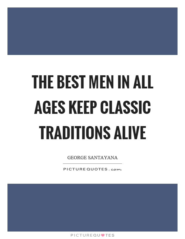 The best men in all ages keep classic traditions alive Picture Quote #1