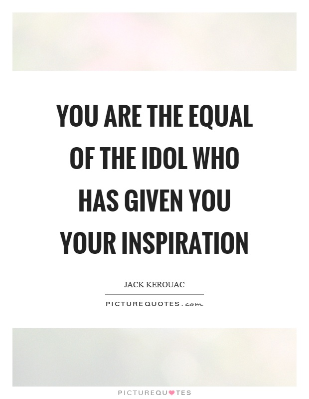 You are the equal of the idol who has given you your inspiration Picture Quote #1