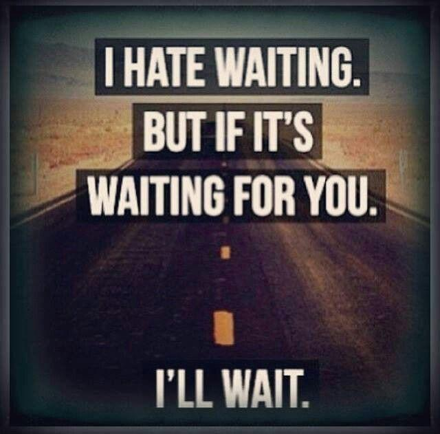 I hate waiting, but if it's waiting for you, i'll wait Picture Quote #1