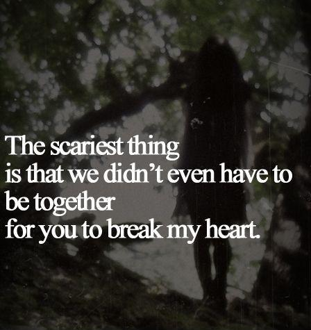 The scariest thing is that we didn't even have to be together for you to break my heart Picture Quote #1