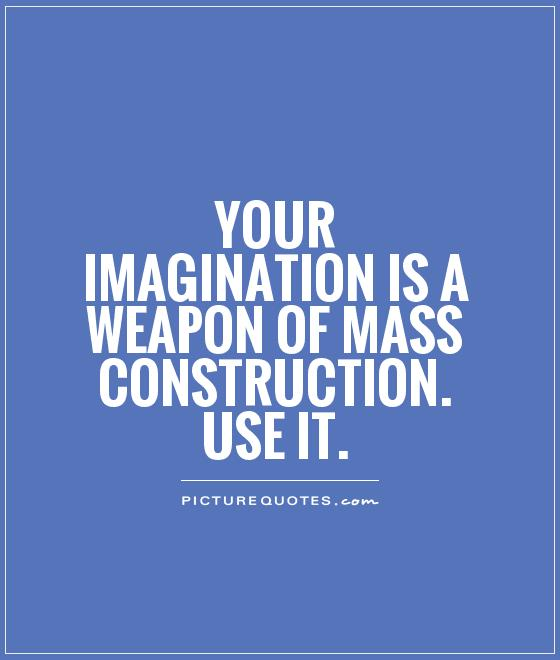 Your imagination is a weapon of mass construction. Use it Picture Quote #1