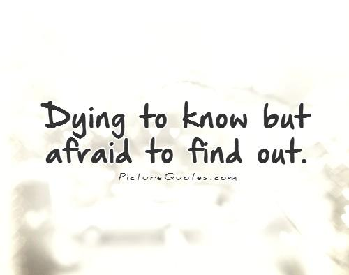 Dying to know but afraid to find out Picture Quote #1