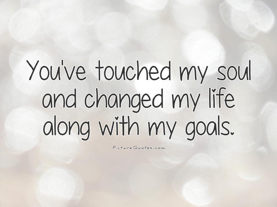You've touched my soul and changed my life along with my goals Picture Quote #1