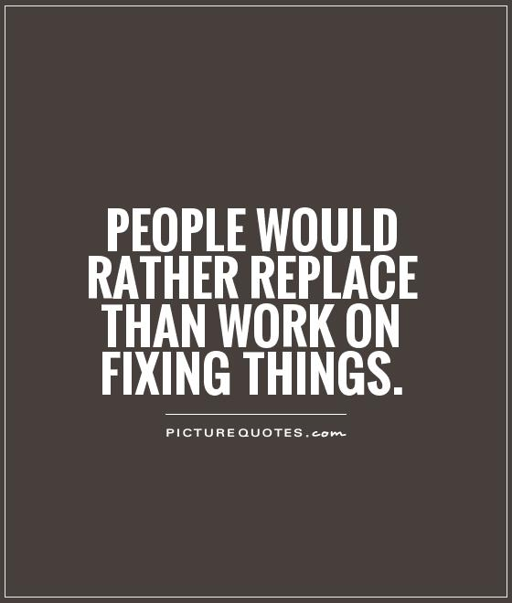 People would rather replace than work on fixing things Picture Quote #1
