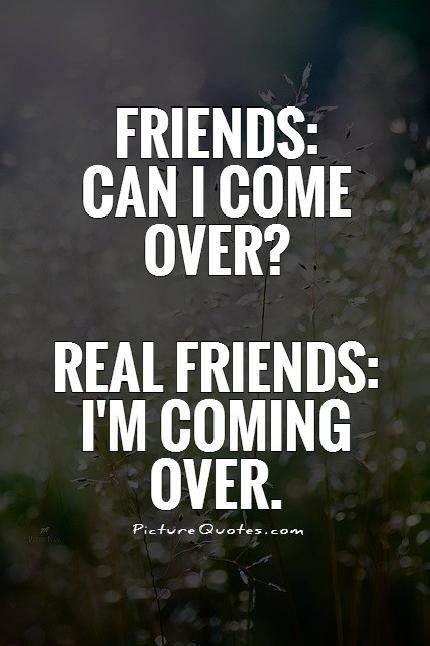 Friends: Can I come over? Real Friends: I'm coming over Picture Quote #1