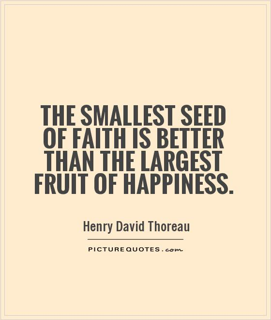 The smallest seed of faith is better than the largest fruit of happiness Picture Quote #1