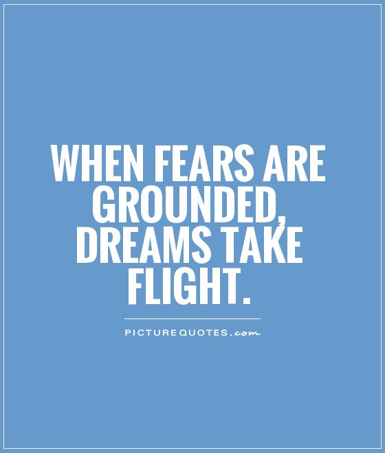 When fears are grounded, dreams take flight Picture Quote #1