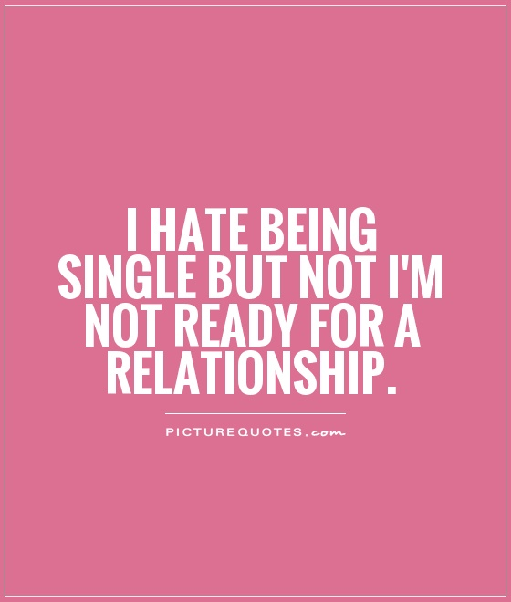 I hate being single but not i'm not ready for a relationship Picture Quote #1
