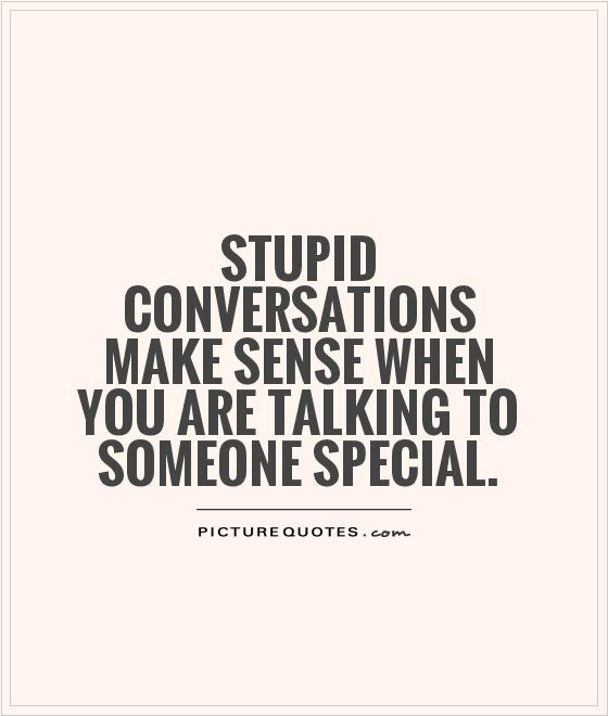 Make Sense Quotes: Stupid Conversations Make Sense When You Are Talking To