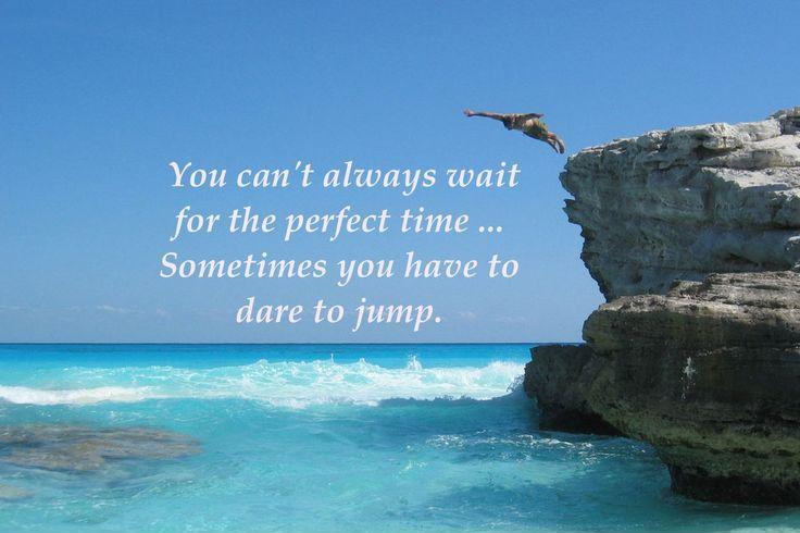You can't always wait for the perfect time, sometimes you have to dare to jump Picture Quote #1