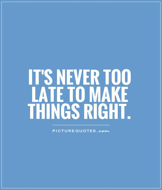 Late Quotes Entrancing It's Never Too Late To Make Things Right  Picture Quotes