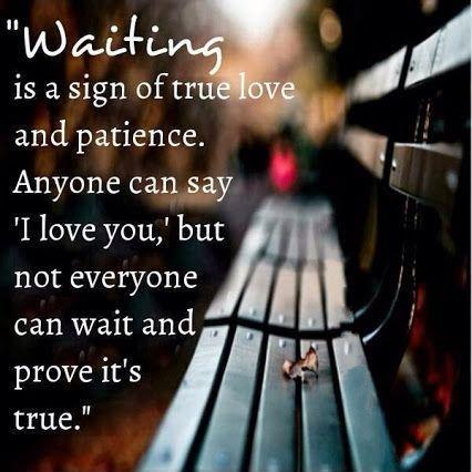 Waiting is a sign of true love and patience. Anyone can say
