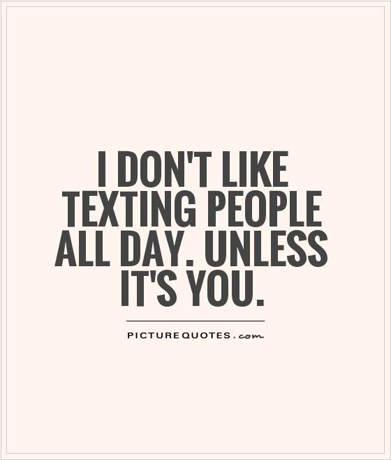 I don't like texting people all day. Unless it's you Picture Quote #1
