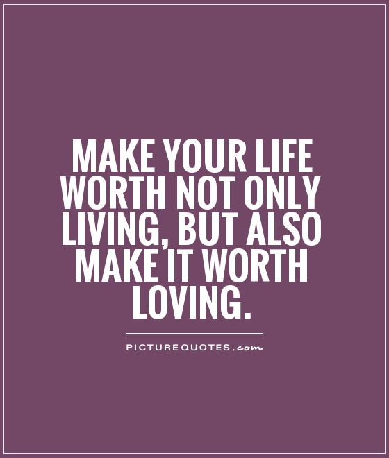 Make your life worth not only living, but also make it worth loving Picture Quote #1