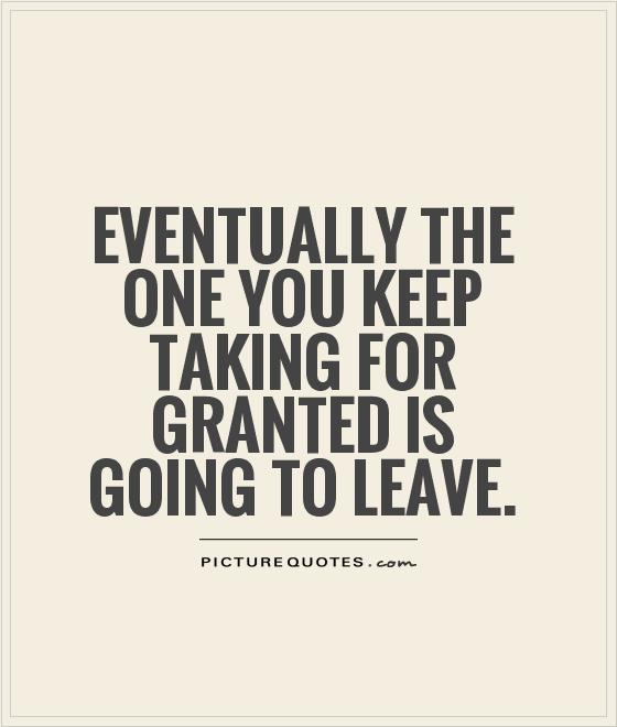 Eventually the one you keep taking for granted is going to leave Picture Quote #1