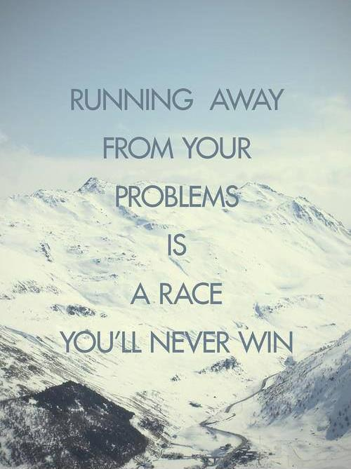 Running away from your problems is a race you'll never win Picture Quote #1
