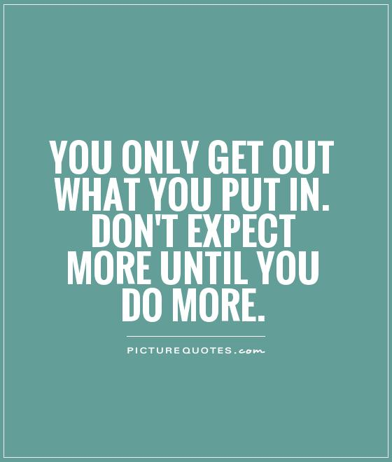 You only get out what you put in. Don't expect more until you do more Picture Quote #1