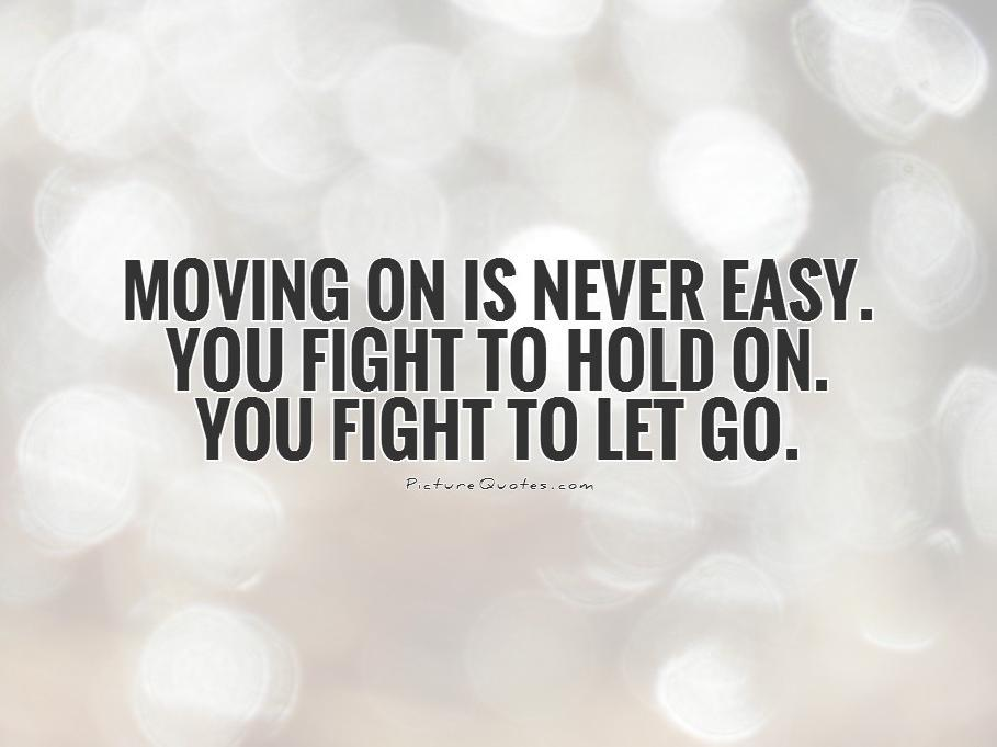 Moving on is never easy. You fight to hold on. You fight to let go Picture Quote #1