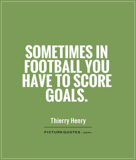 Sometimes in football you have to score goals Picture Quote #1