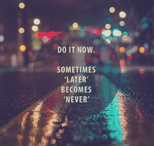 Do it now. Sometimes