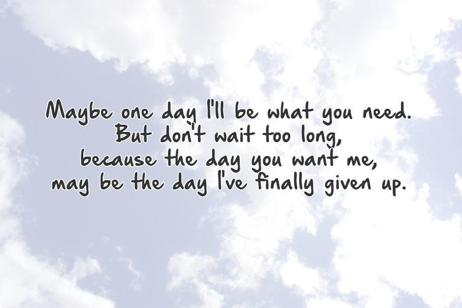 Maybe one day I'll be what you need. But don't wait too long, because the day you want me, may be the day I've finally given up Picture Quote #1