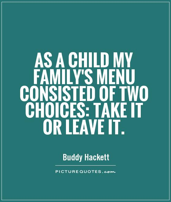 As a child my family's menu consisted of two choices: take it or leave it Picture Quote #1