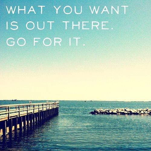 What you want is out there. Go for it Picture Quote #1