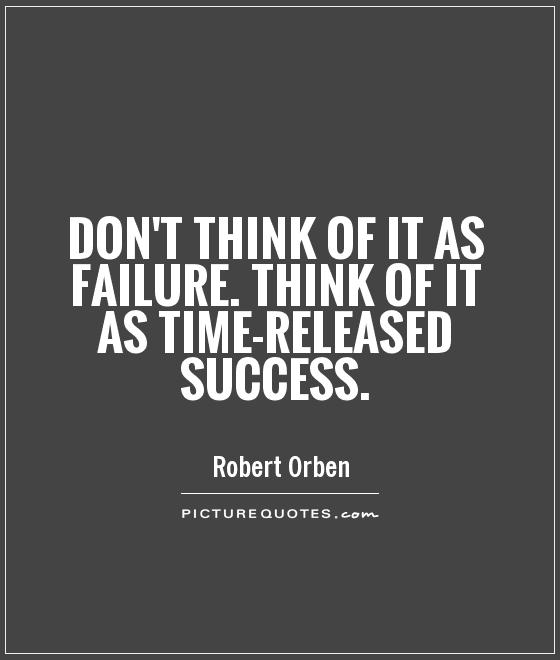 Inspirational Quotes About Failure: Don't Think Of It As Failure. Think Of It As Time-released