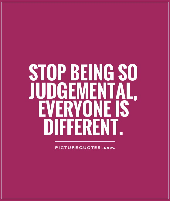 Stop being so judgemental, Everyone is different Picture Quote #1