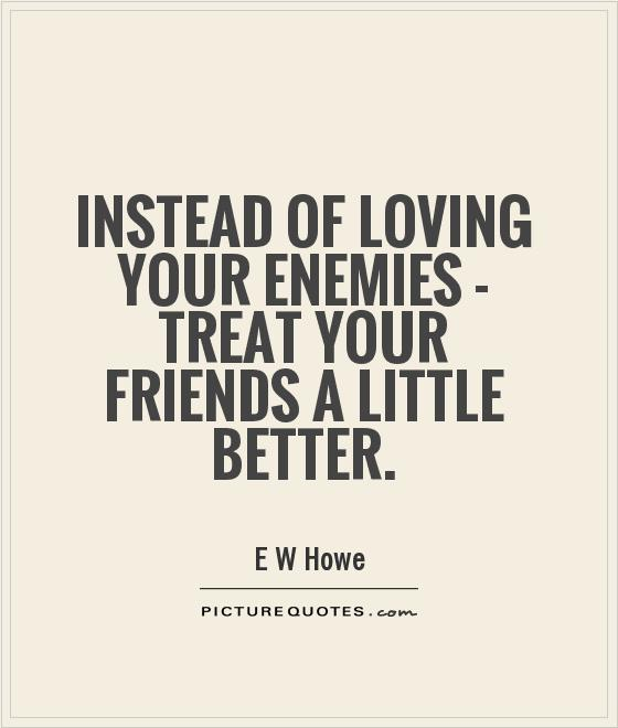 Instead of loving your enemies - treat your friends a little better Picture Quote #1