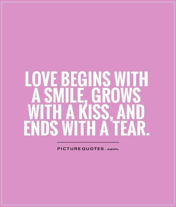 Love begins with a smile, grows with a kiss, and ends with a tear Picture Quote #1