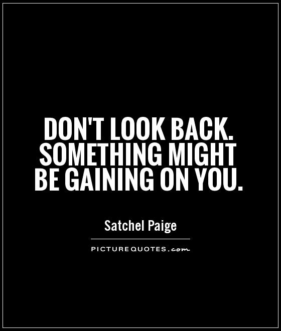 Don't look back. Something might be gaining on you Picture Quote #1