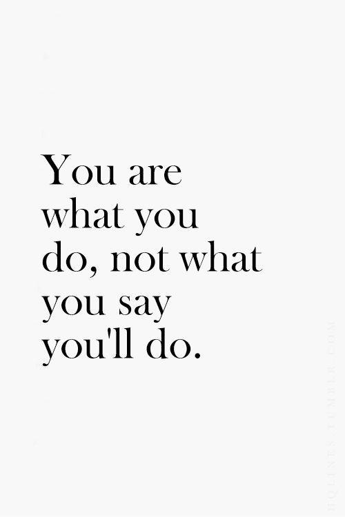 You are what you do not what you say you'll do Picture Quote #1