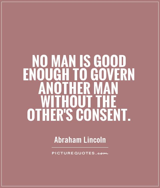 No man is good enough to govern another man without the other's consent Picture Quote #1